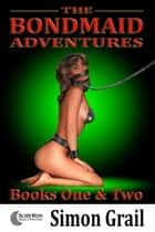 The Bondmaid Adventures: Volume 1 ebook by Simon Grail