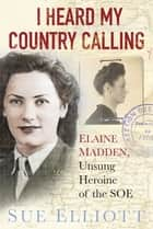 I Heard My Country Calling - Elaine Madden, the Unsung Heroine of SOE ebook by Sue Elliott