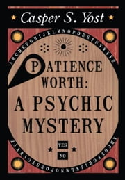 Patience Worth: A Psychic Mystery ebook by Casper S. Yost