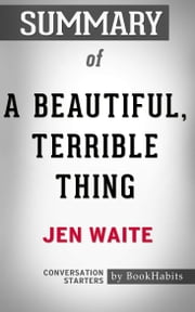 Summary of A Beautiful, Terrible Thing by Jen Waite | Conversation Starters ebook by Book Habits