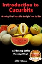 Introduction to Cucurbits: Growing Vine Vegetables Easily in Your Garden ebook by Dueep Jyot Singh