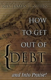 How to Get Out Of Debt... And Into Praise ebook by James T. Meeks