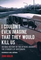 I Couldn't Even Imagine That They Would Kill Us - An Oral History of the Attacks Against the Students of Ayotzinapa ebook by John Gibler, Ariel Dorfman