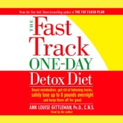 The Fast Track One-Day Detox Diet - Boost metabolism, get rid of fattening toxins, lose up to 8 pounds overnight and keep it off for good audiobook by Ann Louise Gittleman, PH.D., CNS