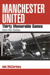 Manchester United: Thirty Memorable Games from the Sixties ebook by Iain McCartney