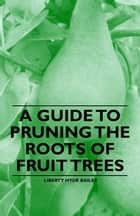 A Guide to Pruning the Roots of Fruit Trees ebook by Liberty Hyde Bailey