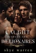 Caught Between Two Billionaires ebook by Skye Warren
