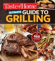 Taste of Home Ultimate Guide to Grilling - 465 flame-broiled favorites ebook by Editors at Taste of Home