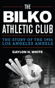 The Bilko Athletic Club - The Story of the 1956 Los Angeles Angels ebook by Gaylon H. White