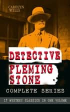 DETECTIVE FLEMING STONE Complete Series: 17 Mystery Classics in One Volume - The Clue, The Gold Bag, A Chain of Evidence, The Maxwell Mystery, The Curved Blades, The Mark of Cain, The Diamond Pin, The Mystery of the Sycamore, The Mystery Girl, Spooky Hollow, The Bronze Hand… eBook by Carolyn Wells