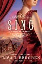 Sing: A Novel of Colorado - A Novel of Colorado ebook by Lisa T. Bergren