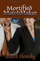 Mortified Matchmaker ebook by Alexis Fleming