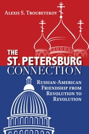 The St. Petersburg Connection - Russian-American Friendship from Revolution to Revolution ebook by Alexis S. Troubetzkoy