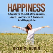 Happiness: A Guide To The Art of Happiness. Learn How To Live A Balanced And Happy Life audiobook by Greg M. Rubin