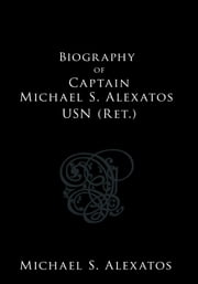Biography of Captain Michael S. Alexatos USN (Ret.) ebook by Michael S. Alexatos