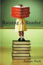 Raising a Reader - A Mother's Tale of Desperation and Delight ebook by Jennie Nash