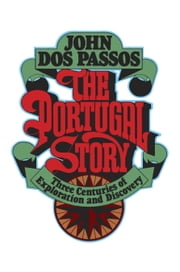 The Portugal Story - Three Centuries of Exploration and Discovery ebook by John Dos Passos