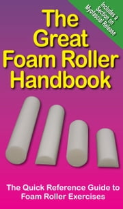 The Great Foam Roller Handbook - The Quick Refence Guide to Foam Roller Exercises ebook by Mike Jespersen,Andre Noel Potvin