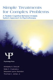 Simple Treatments for Complex Problems - A Flexible Cognitive Behavior Analysis System Approach To Psychotherapy ebook by Kimberly A. Driscoll,Kelly C. Cukrowicz,Maureen Lyons Reardon,Thomas E. Joiner Jr.,Thomas E. Joiner