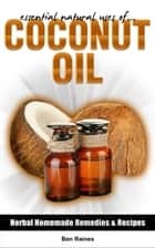 Essential Natural Uses Of....COCONUT OIL ebook by Ben Raines
