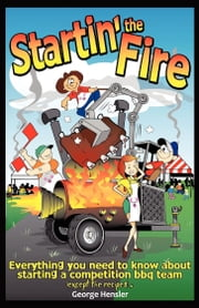 Startin' the Fire - Everything You Need to Know about Starting a Competition BBQ Team ebook by George Hensler