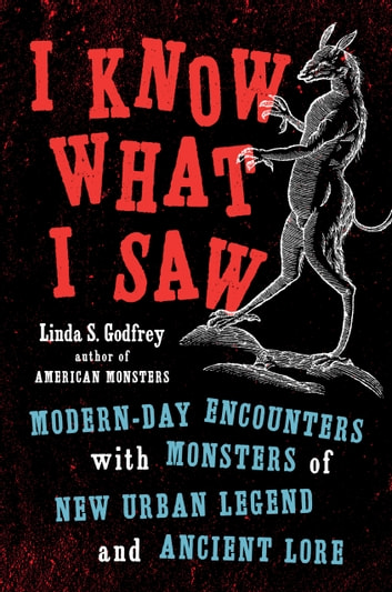 I Know What I Saw - Modern-Day Encounters with Monsters of New Urban Legend and Ancient Lore eBook by Linda S Godfrey