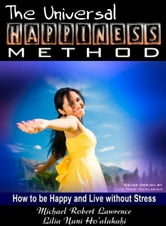 The Universal Happiness Method - How to be Happy and Live without Stress ebook by Michael Robert Lawrence,Lilia Nani Ho'alakahi