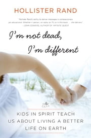 I'm Not Dead, I'm Different - Kids in Spirit Teach Us About Living a Better Life on Earth ebook by Hollister Rand