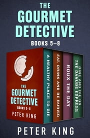 The Gourmet Detective Books 5–8 - A Healthy Place to Die; Eat, Drink and Be Buried; Roux the Day; and Dine and Die on the Danube Express ebook by Peter King