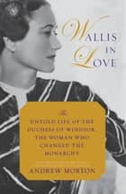 Wallis in Love - The Untold Life of the Duchess of Windsor, the Woman Who Changed the Monarchy eBook by Andrew Morton