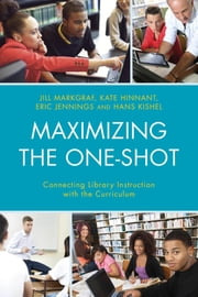 Maximizing the One-Shot - Connecting Library Instruction with the Curriculum ebook by Jill Markgraf,Kate Hinnant,Eric Jennings,Hans Kishel