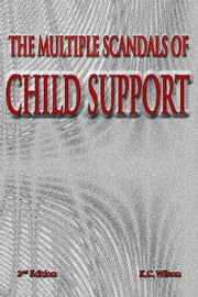 The Multiple Scandals of Child Support -- 2nd Edition ebook by Wilson, K. C.