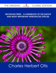 Michigan Trees - A Handbook of the Native and Most Important Introduced Species - The Original Classic Edition ebook by Charles Herbert Otis