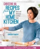 Recipes from My Home Kitchen - Asian and American Comfort Food from the Winner of MasterChef Season 3 on FOX ebook by Christine Ha