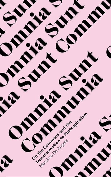 Omnia Sunt Communia - On the Commons and the Transformation to Postcapitalism ebook by Doctor Massimo De Angelis