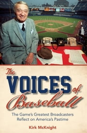The Voices of Baseball - The Game's Greatest Broadcasters Reflect on America's Pastime ebook by Kirk McKnight