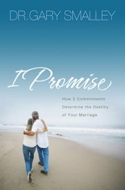 I Promise - How 5 Essential Commitments Determine the Destiny of Your Marriage ebook by Gary Smalley