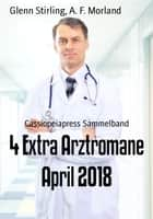 4 Extra Arztromane April 2018 - Cassiopeiapress Sammelband ebook by Glenn Stirling, A. F. Morland
