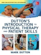 Dutton's Introduction to Physical Therapy and Patient Skills ebook by Mark Dutton