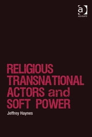 Religious Transnational Actors and Soft Power ebook by Professor Jeffrey Haynes,Dr Lee Marsden