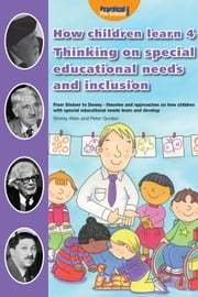 How Children Learn 4: Thinking on Special Educational Needs and Inclusion - From Steiner to Dewey - theories and approaches on how children with special educational needs learn and develop ebook by Shirley Allen