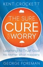 The Sure Cure for Worry ebook by Kent Crockett,George Foreman