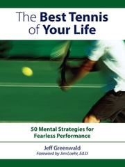 The Best Tennis Of Your Life: 50 Mental Strategies For Fearless Performance - 50 Mental Strategies For Fearless Performance ebook by Jeff Greenwald