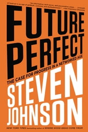 Future Perfect - The Case For Progress In A Networked Age ebook by Steven Johnson