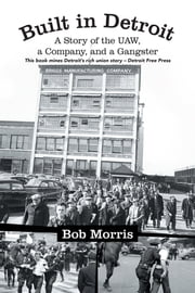 Built in Detroit - A Story of the UAW, a Company, and a Gangster ebook by Bob Morris
