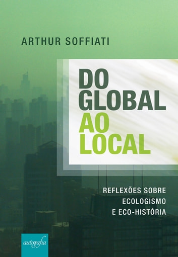 Do global ao local: reflexões sobre Ecologismo e Eco-História ebook by Arthur Soffiati