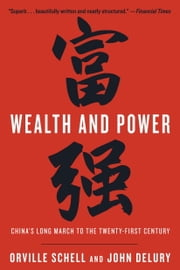 Wealth and Power - China's Long March to the Twenty-first Century ebook by Orville Schell,John Delury