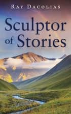 Sculptor of Stories ebook by Ray Dacolias