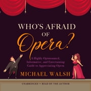 Who's Afraid of Opera? - A Highly Opinionated, Informative, and Entertaining Guide to Appreciating Opera audiobook by Michael Walsh