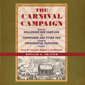 "The Carnival Campaign - How the Rollicking 1840 Campaign of ""Tippecanoe and Tyler Too"" Changed Presidential Elections Forever audiobook by Ronald G. Shafer"